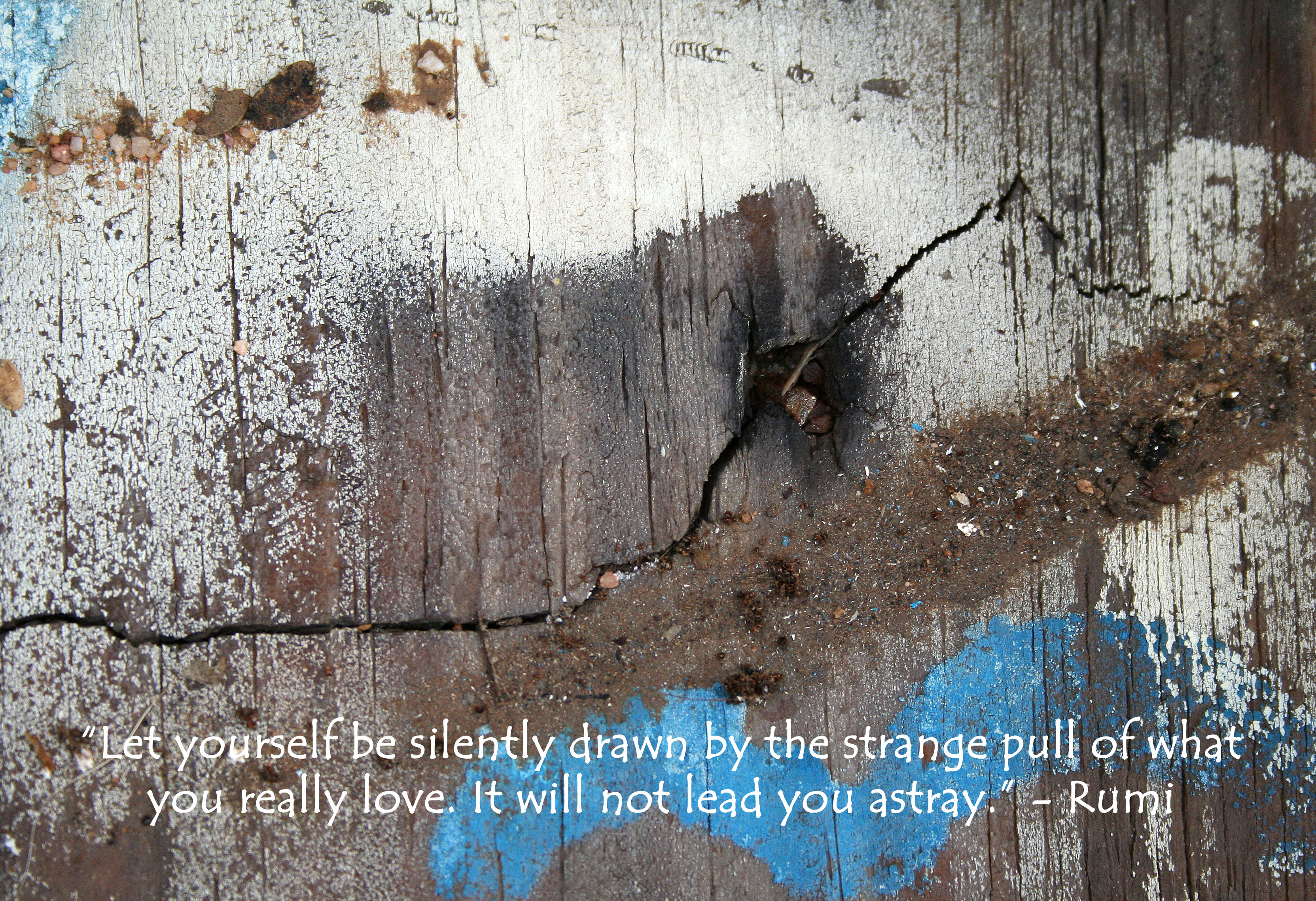 """""""Let yourself be silently drawn by the strange pull of what you really love. It will not lead you astray."""" - Rumi quote written on photo of a piece of painted wood."""