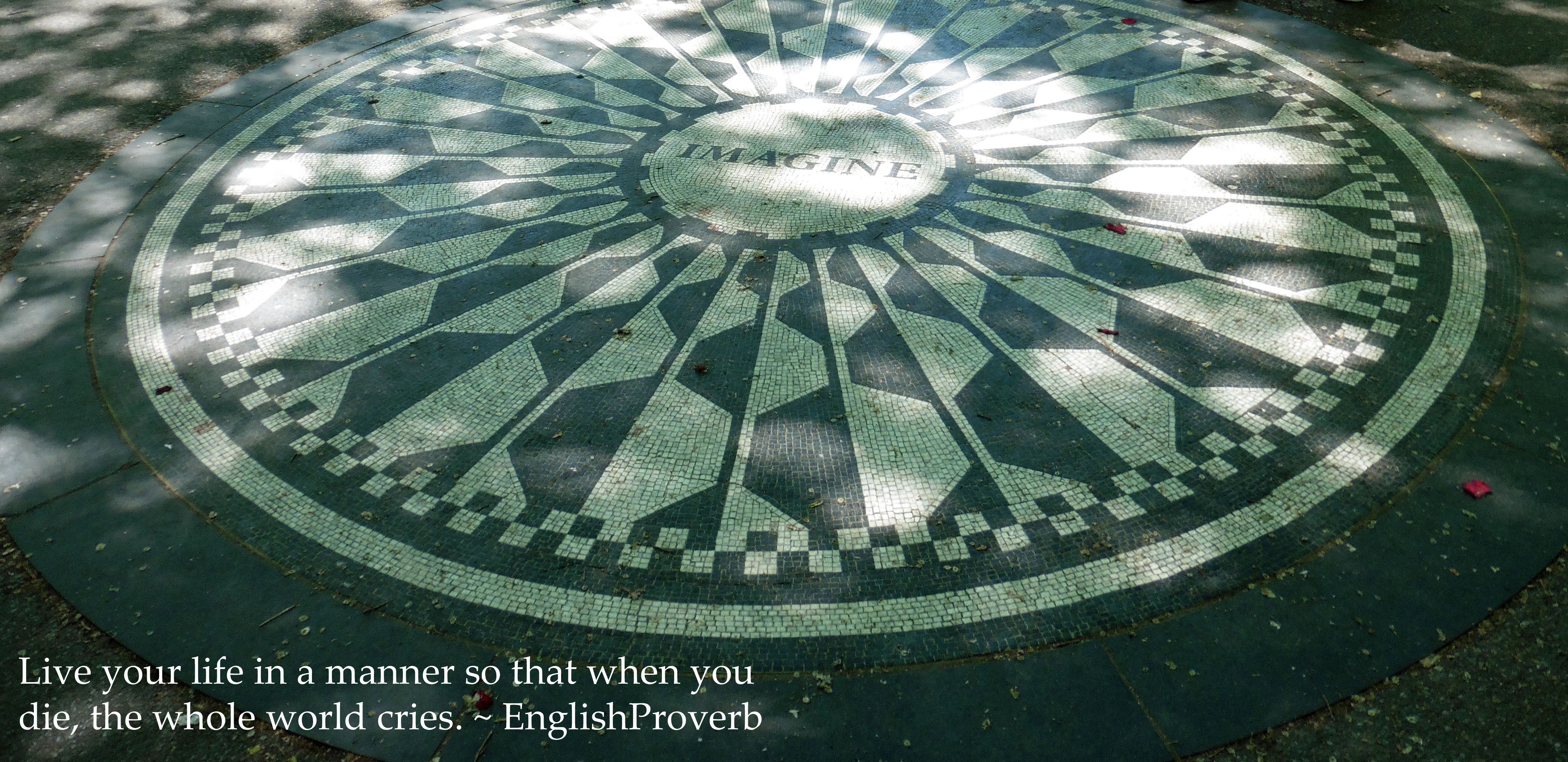 """""""Live your life in a manner so that when you die, the whole world cries."""" - English proverb written on a photo of the Imagine mosaic at Strawberry Fields, NYC"""