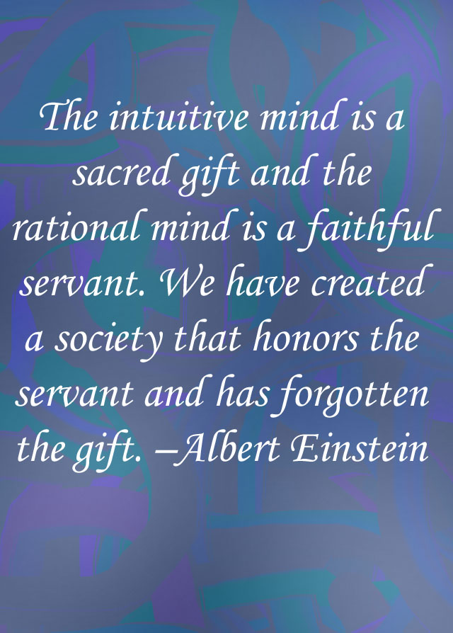 """""""The intuitive mind is a sacred gift and the rational mind is a faithful servant. We have created a society that honors the servant and has forgotten the gift."""" - Albert Einstein quote written on a blue and green background."""