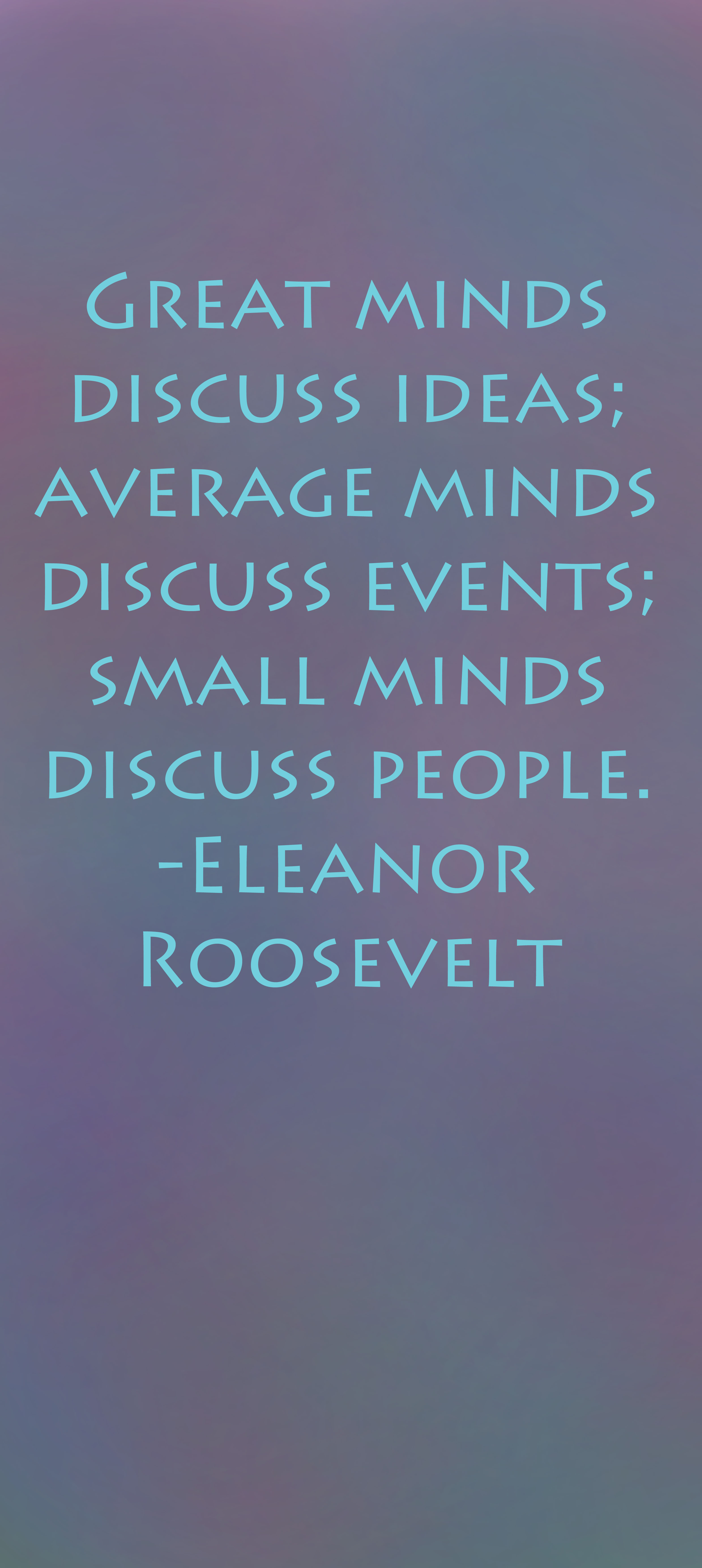 """""""Great minds discuss ideas; average minds discuss events; small minds discuss people."""" - Eleanor Roosevelt quote written on a purple painterly background."""