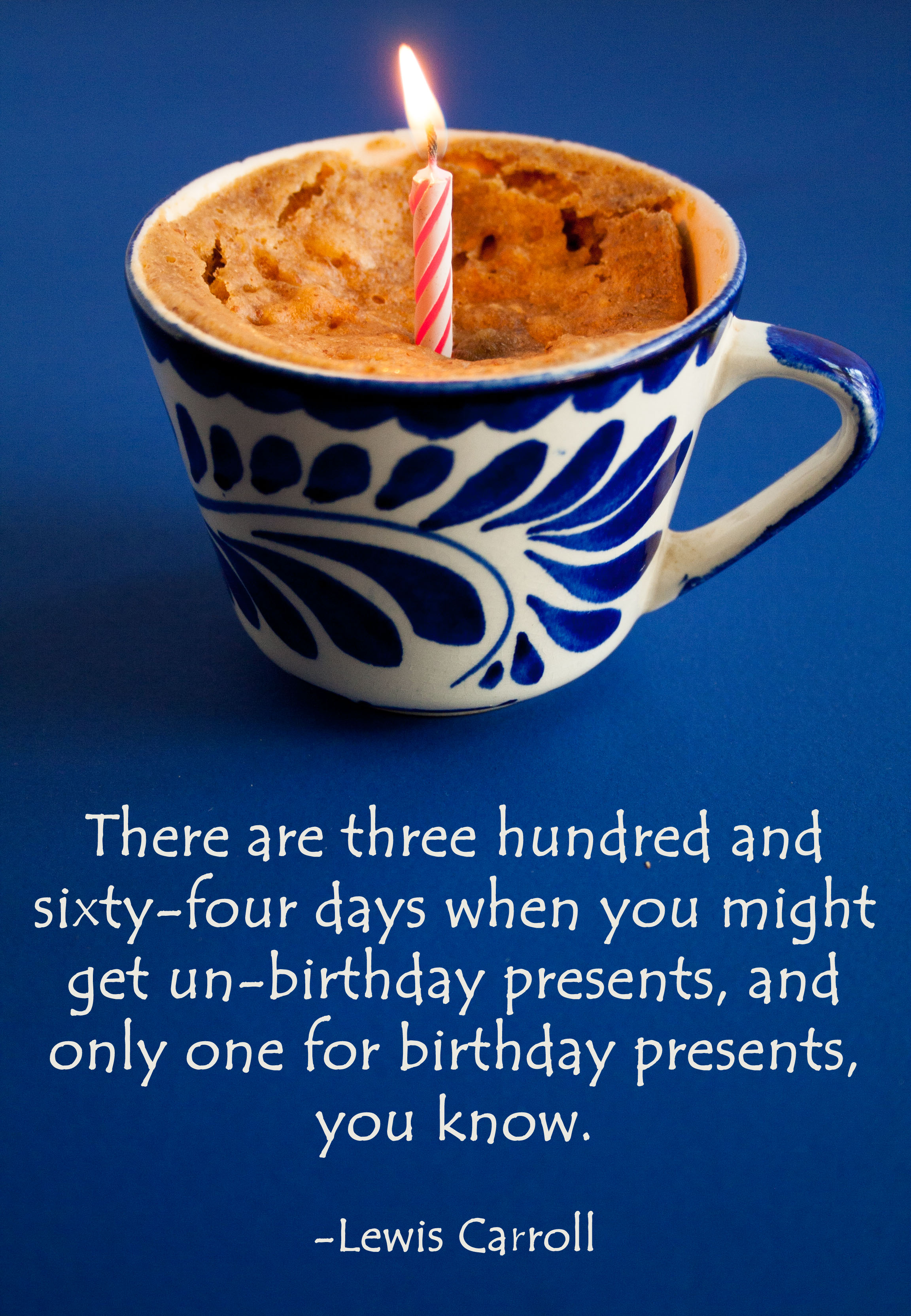 """""""There are three hundred and sixty-four days when you might get un-birthday presents, and only one for birthday presents, you know."""" - Lewis Carroll quote written below a photo of a mug cake with a lit candle in it."""